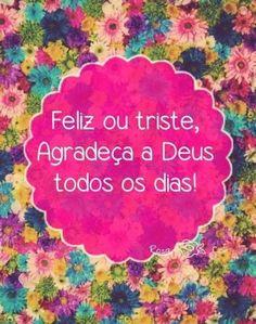<p></p><p>Feliz ou triste, agradeça a Deus todos os dias! </p>