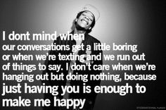 This is so true lol we run out of things to text so we text smiley faces lol n I just love being around him even if we r quite its still a wonderfull feeling to b around him love you babe <3