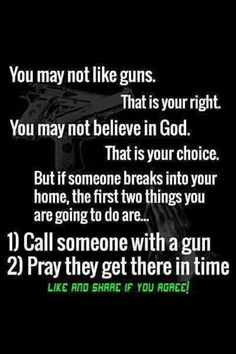 You may not like guns. That is your right. You may not believe in God. That is your choice. But if someone breaks into your home, the first two things you are going to do are... 1) Call someone with a gun and 2) Pray they will get there in time. Like and share if you agree!