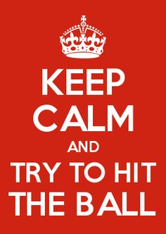 KEEP CALM AND TRY TO HIT THE BALL