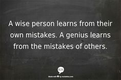 A wise person learns from their own mistakes. A genius learns from the mistakes of others.