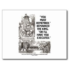 "You Must Remember Or I'll Have Executed Wonderland Postcards #youmustremember #orillhaveyouexecuted #wonderland #king #wonderlandfan #aliceinwonderland #humor #geek #funny #statement #wordsandunwords #alice #lewiscarroll #johntenniel Make others do a double-take with this postcard featuring the King saying the following lines: ""You must remember,"" remarked the king, ""Or I'll have you executed."""