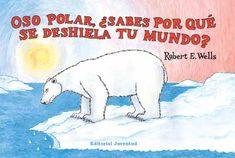OSO POLAR: ¿SABES PORQUÉ SE DESHIELA TU MUNDO?. Wells, Robert E. En el Ártico, cada vez se derrite más hielo en verano. Esto es un gran problema para los osos polares, que necesitan el hielo para sobrevivir, y también es un gran problema para todo el mundo, porque todo nuestro planeta necesita el hielo del Ártico para mantenerse fresco. Disponible en @ http://roble.unizar.es/record=b1569856~S4*spi