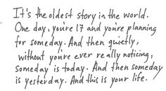 someday is today, and then someday is yesterday, and this is your life.