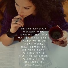 Be the kind of woman... That never gives up, but gives it to the Lord.