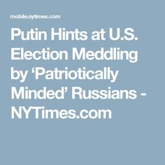 Putin Hints at U.S. Election Meddling by 'Patriotically Minded' Russians - NYTimes.com