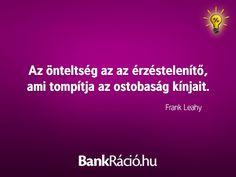 Az önteltség az az érzéstelenítő, ami tompítja az ostobaság kínjait. - Frank Leahy, www.bankracio.hu idézet
