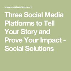 Three Social Media Platforms to Tell Your Story and Prove Your Impact - Social Solutions