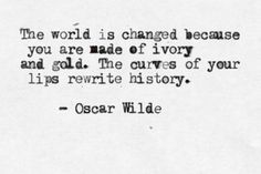 """The world is changed because you are made of ivory and gold. The curves of your lips rewrite history"""