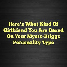 Here's What Kind Of Girlfriend You Are Based On Your Myers-Briggs Personality Type #ISTJ #ISTP #ISFJ #ISFP #INFJ #INFP #INTJ #INTP #ENTP #ENFP