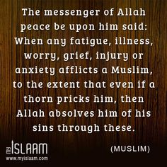 The messenger of Allah peace be upon him said: When any fatigue, illness, worry, grief, injury or anxiety afflicts a Muslim, to the extent that even if a thorn pricks him, then Allah absolves him of his sins through these. (Muslim)