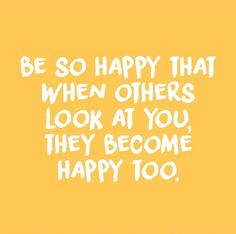 be so happy that when others look at you they become happy too quote inspiration. - be so happy that when others look at you they become happy too quote inspirational positivity goals - Motivacional Quotes, Cute Quotes, Words Quotes, Wise Words, Best Quotes, Short Quotes, Be Nice Quotes, Tumblr Quotes, Friend Quotes