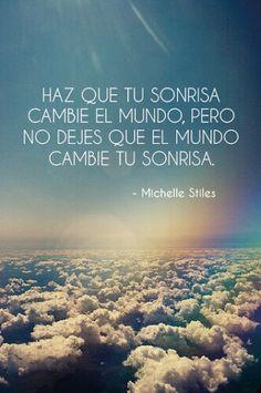Haz que tu sonrisa cambie el mundo. No dejes que el mundo cambie tu sonrisa.