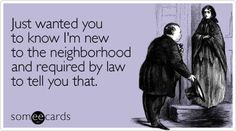 Just wanted you to know I'm new to the neighborhood and required by law to tell you that.