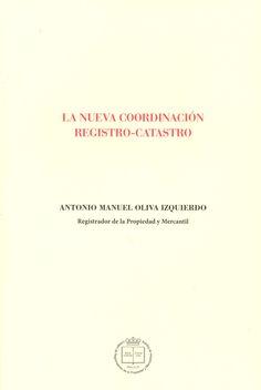 La nueva coordinación registro-catastro / Antonio Manuel Oliva Izquierdo. - 2016