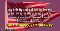 Today is the day to salute all those who have given up their lives for the sake of the country. Let us, in unison, promise to be responsible citizens for the betterment of our country. Have a Happy Veteran's Day. Veterans Day Photos, Happy Veterans Day Quotes, Veterans Day Thank You, Veterans Day Gifts, Thank You Poems, Thank You Images, Thank You Messages, Wishes Messages, Wishes For Friends
