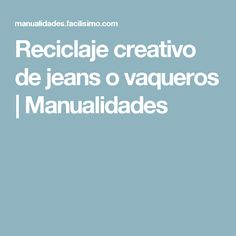 Reciclaje creativo de jeans o vaqueros   Manualidades