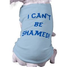 I Can't Be Shamed Dog Shirt--If your favorite, four-legged friend is part dog and part sociopath, you need to order him this I Can't Be Shamed dog shirt. *Also available in pink. #Dogs #DogShaming #Pets #Humor #Zazzle