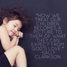 How we treat our children becomes a picture to them of what they can expect from God's love~Sally Clarkson