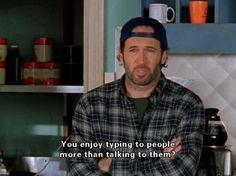 """""""You enjoy typing to people more than talking to them?"""" -Luke"""