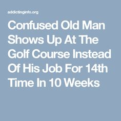 Confused Old Man Shows Up At The Golf Course Instead Of His Job For 14th Time In 10 Weeks