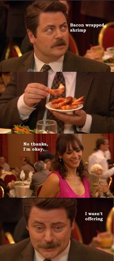 and Recreation Ron Swanson won't offer you any bacon wrapped shrimp.Parks and Recreation Ron Swanson won't offer you any bacon wrapped shrimp. Parks And Rec Memes, Parks And Recs, Parks And Recreation, Parks And Rec Ron, Bacon Wrapped Shrimp, Parks Department, Best Shows Ever, Just For Laughs, Favorite Tv Shows