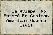 http://tecnoautos.com/wp-content/uploads/imagenes/tendencias/thumbs/la-avispa-no-estara-en-capitan-america-guerra-civil.jpg Captain America: Civil War. ?La Avispa? no estará en Capitán América: Guerra Civil, Enlaces, Imágenes, Videos y Tweets - http://tecnoautos.com/actualidad/captain-america-civil-war-la-avispa-no-estara-en-capitan-america-guerra-civil/