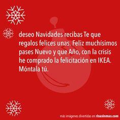 deseo Navidades recibas Te que regalos felices unas. Feliz muchísimos pases Nuevo y que Año, con la crisis he comprado la felicitación en IKEA. Móntala tú.