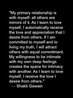 """""""As I learn to love myself, I receive the love I desire from others.""""  ~ Shakti Gawain"""