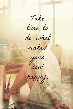 do what makes your soul happy. My soul hasn't been happy in a while. I need to find it again