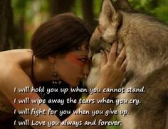 I will hold you up when you cannot stand. I will wipe away the tears when you cry. I will fight for you when you give up. I will love you always and forever. Wolf Quotes, True Quotes, Motivational Quotes, Inspirational Quotes, Qoutes, Native American Wisdom, American Indians, I Will Fight, Wolf Love
