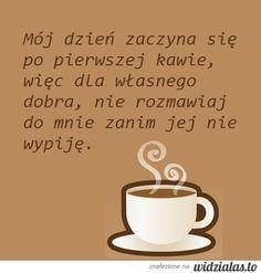 MÓJ DZIEŃ ZACZYNA SIĘ PO PIERWSZEJ KAWIE, WIĘC DLA WŁASNEGO DOBRA, NIE ROZMAWIAJ DO MNIE ZANIM JEJ NIE WYPIJĘ. The Golden Mean, Coffee Time, Printables, Humor, Words, Tableware, Text Posts, Kaffee, Dinnerware