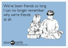 We've been friends so long I can no longer remember why we're friends at all.
