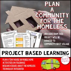 PROJECT BASED LEARNING: PLAN A COMMUNITY FOR THE HOMELESS Students are going to establish a community for the homeless. After researching the different causes and effects of homelessness, they will plan the community with services and activities.