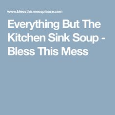 Everything But The Kitchen Sink Soup - Bless This Mess
