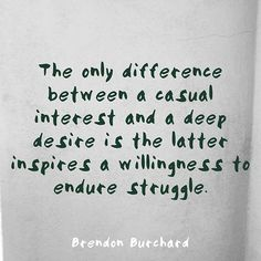 The only difference between a casual interest and a deep desire is the latter inspires a willingness to endure struggle. Great Quotes, Quotes To Live By, Inspirational Quotes, Motivational, Love Words, Beautiful Words, Beautiful Places, Perseverance Quotes, Endurance Quotes