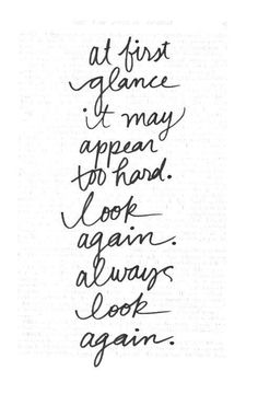 at first glance it may appear too hard. look again. always look again. #quotes