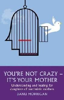 You're Not Crazy - It's Your Mother! - Exposing the hidden but devastating condition of narcissistic mother syndrome.