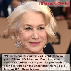 """Inspirational quotes about aging gracefully and the joys of getting older! Hellen Mirren: """"When you're 16, you think 28 is old! Then you get to 28, and it's fabulous. You think, what about 42? And then 42 is great. As you reach each age, you gain the understanding you need to enjoy it."""""""