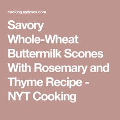 Savory Whole-Wheat Buttermilk Scones With Rosemary and Thyme Recipe - NYT Cooking