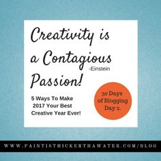 30 Days Of Blogging Day 2 - Come Learn 5 Ways to Make 2017 Your Best Creative Year Ever! www.paintisthickerthanwater.com/creativityiscontagious