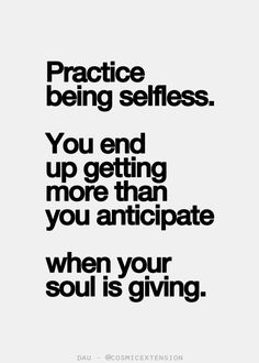 """Practice being selfless. You end up getting more than you anticipate when your soul is giving."""