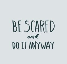 be scared and do it anyway