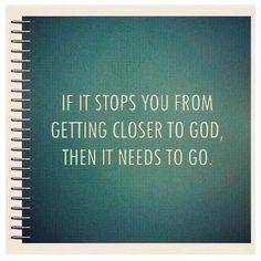 IF it stops you from getting closer to God, then it needs to go.    Wow - very convicting to me.