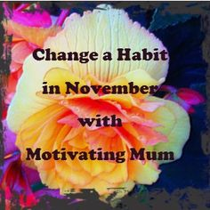 Who would like to join me changing a habit in November?   http://motivatingmum.co.uk/blog/2013/10/november-is-change-a-habit-month-at-motivating-mum/