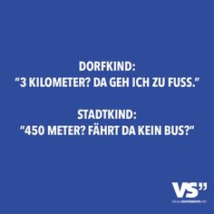 """Dorfkind: """"3 Kilometer? Da geh ich zu Fuss."""" Stadtkind: """"450 Meter? Fährt da kein Bus?"""" - VISUAL STATEMENTS®"""