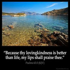 """""""Because thy lovingkindness is better than life, my lips shall praise thee"""" (Psalm 63:3 KJV). #KWMinistries"""