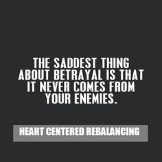 The saddest thing about betrayal is that it never comes from your enemies.  Just your ex-friends...