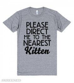Nearest Kitten | Please direct me to the nearest kitten. Show off your love for cats with this shirt. Kittens are the best, so make sure this shirt is in your life. This makes a great gift for cat parents.  #cats
