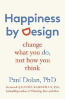 Happiness by design : change what you do, not how you think / Paul Dolan, PhD ; foreword by Daniel Kahneman, PhD.